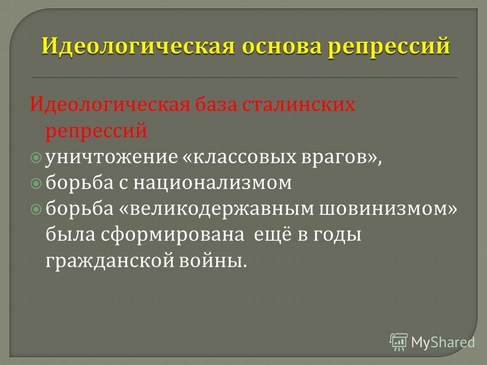 Идеологическая база сталинских репрессий уничтожение « классовых врагов », борьба с национализмом борьба « великодержавным шовинизмом » была сформирована ещё в годы гражданской войны.
