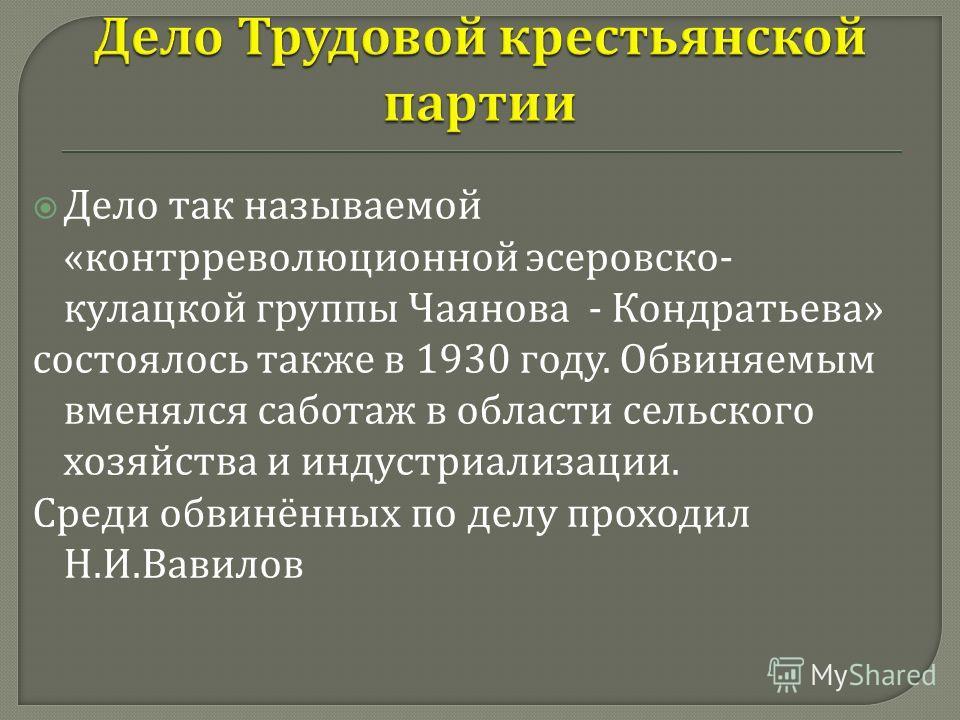 Дело так называемой « контрреволюционной эсеровско - кулацкой группы Чаянова - Кондратьева » состоялось также в 1930 году. Обвиняемым вменялся саботаж в области сельского хозяйства и индустриализации. Среди обвинённых по делу проходил Н. И. Вавилов