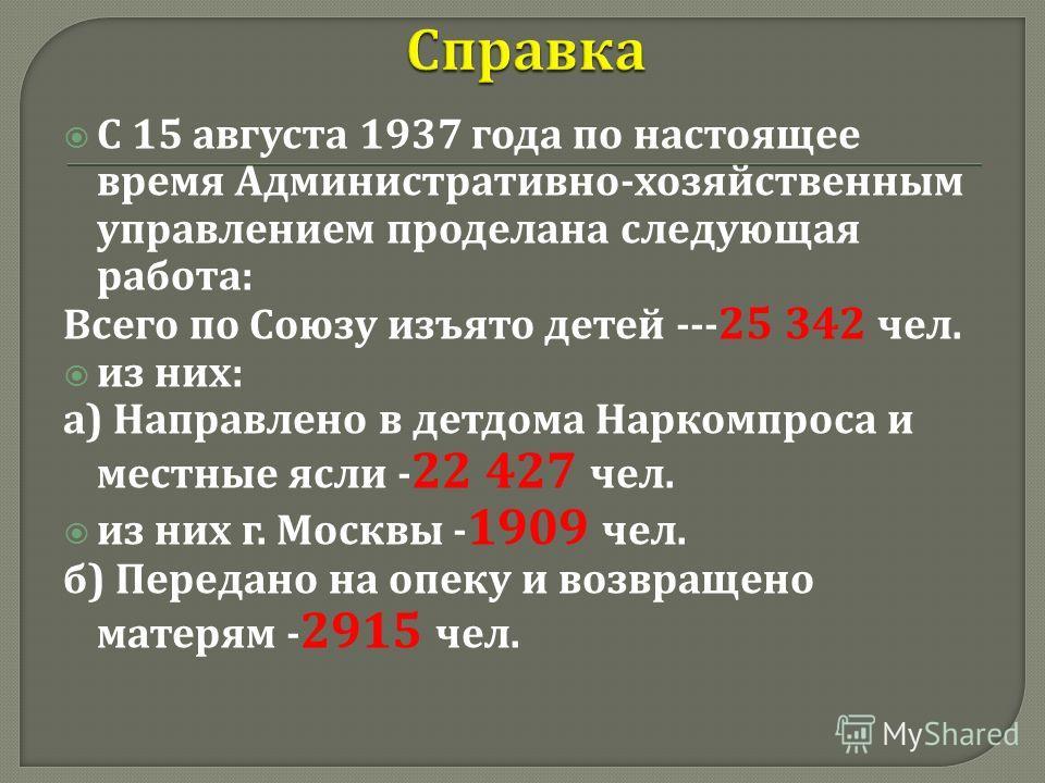 С 15 августа 1937 года по настоящее время Административно - хозяйственным управлением проделана следующая работа : Всего по Союзу изъято детей --- 25 342 чел. из них : а ) Направлено в детдома Наркомпроса и местные ясли - 22 427 чел. из них г. Москвы