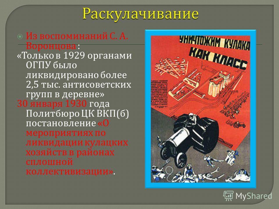 Из воспоминаний С. А. Воронцова : « Только в 1929 органами ОГПУ было ликвидировано более 2,5 тыс. антисоветских групп в деревне » 30 января 1930 года Политбюро ЦК ВКП ( б ) постановление « О мероприятиях по ликвидации кулацких хозяйств в районах спло
