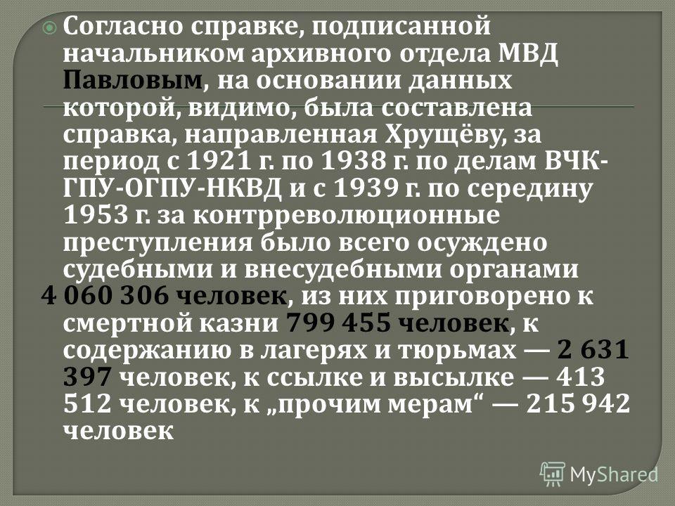 Согласно справке, подписанной начальником архивного отдела МВД Павловым, на основании данных которой, видимо, была составлена справка, направленная Хрущёву, за период с 1921 г. по 1938 г. по делам ВЧК - ГПУ - ОГПУ - НКВД и с 1939 г. по середину 1953