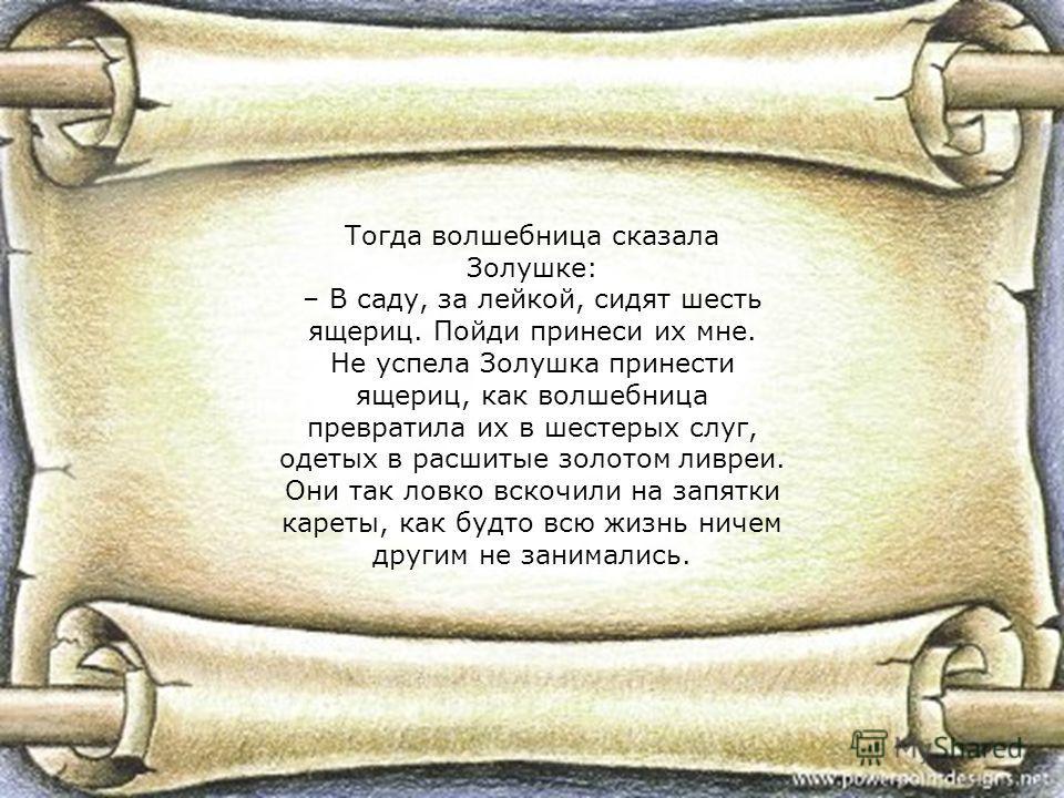 Тогда волшебница сказала Золушке: – В саду, за лейкой, сидят шесть ящериц. Пойди принеси их мне. Не успела Золушка принести ящериц, как волшебница превратила их в шестерых слуг, одетых в расшитые золотом ливреи. Они так ловко вскочили на запятки каре