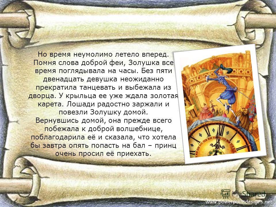 Но время неумолимо летело вперед. Помня слова доброй феи, Золушка все время поглядывала на часы. Без пяти двенадцать девушка неожиданно прекратила танцевать и выбежала из дворца. У крыльца ее уже ждала золотая карета. Лошади радостно заржали и повезл