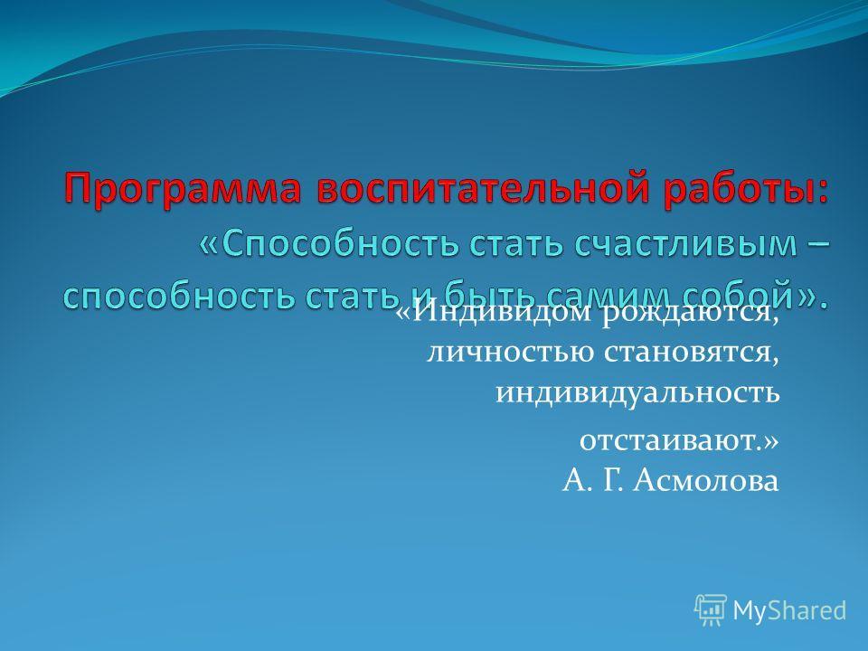 «Индивидом рождаются, личностью становятся, индивидуальность отстаивают.» А. Г. Асмолова