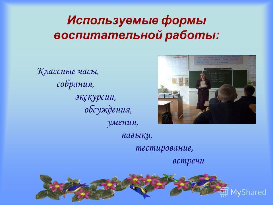 Используемые формы воспитательной работы: Классные часы, собрания, экскурсии, обсуждения, умения, навыки, тестирование, встречи