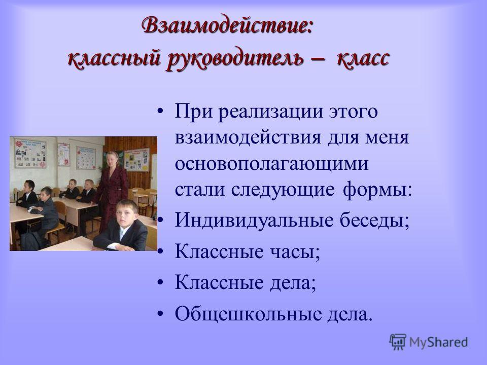 Взаимодействие: классный руководитель – класс При реализации этого взаимодействия для меня основополагающими стали следующие формы: Индивидуальные беседы; Классные часы; Классные дела; Общешкольные дела.