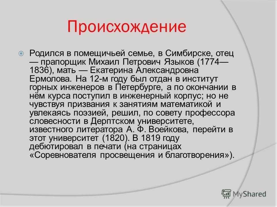 Происхождение Родился в помещичьей семье, в Симбирске, отец прапорщик Михаил Петрович Языков (1774 1836), мать Екатерина Александровна Ермолова. На 12-м году был отдан в институт горных инженеров в Петербурге, а по окончании в нём курса поступил в ин