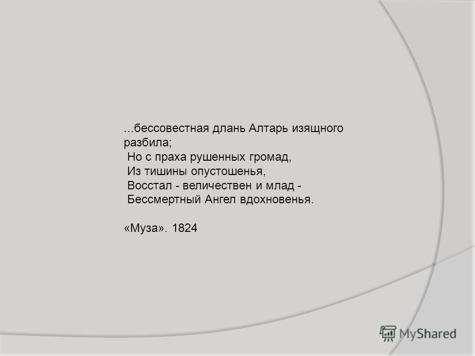 ...бессовестная длань Алтарь изящного разбила; Но с праха рушенных громад, Из тишины опустошенья, Восстал - величествен и млад - Бессмертный Ангел вдохновенья. «Муза». 1824