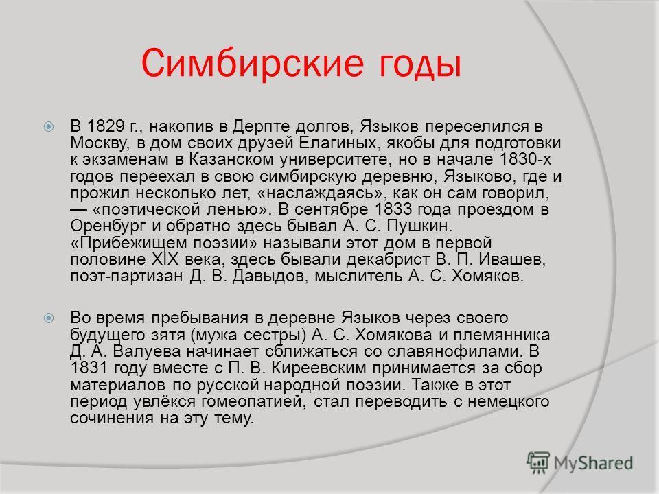 Симбирские годы В 1829 г., накопив в Дерпте долгов, Языков переселился в Москву, в дом своих друзей Елагиных, якобы для подготовки к экзаменам в Казанском университете, но в начале 1830-х годов переехал в свою симбирскую деревню, Языково, где и прожи