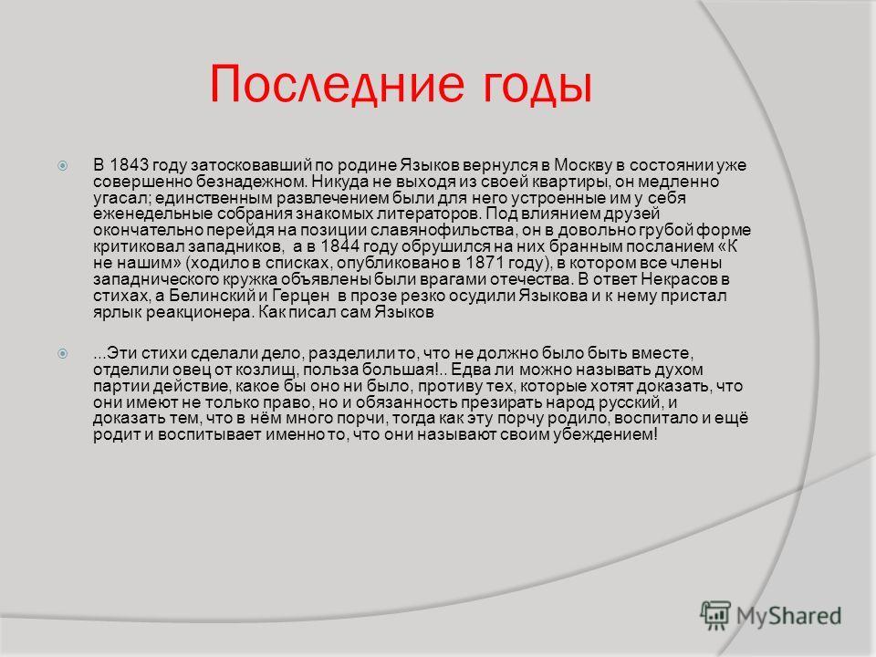 Последние годы В 1843 году затосковавший по родине Языков вернулся в Москву в состоянии уже совершенно безнадежном. Никуда не выходя из своей квартиры, он медленно угасал; единственным развлечением были для него устроенные им у себя еженедельные собр
