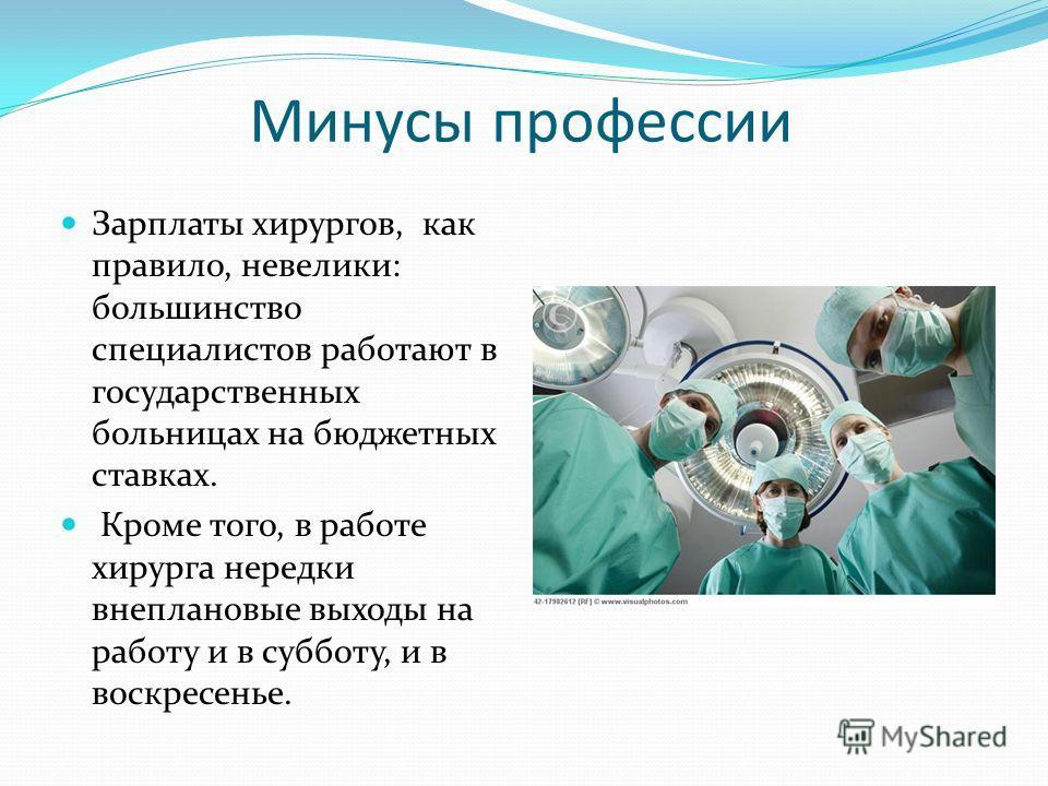 Минусы профессии Зарплаты хирургов, как правило, невелики: большинство специалистов работают в государственных больницах на бюджетных ставках. Кроме того, в работе хирурга нередки внеплановые выходы на работу и в субботу, и в воскресенье.