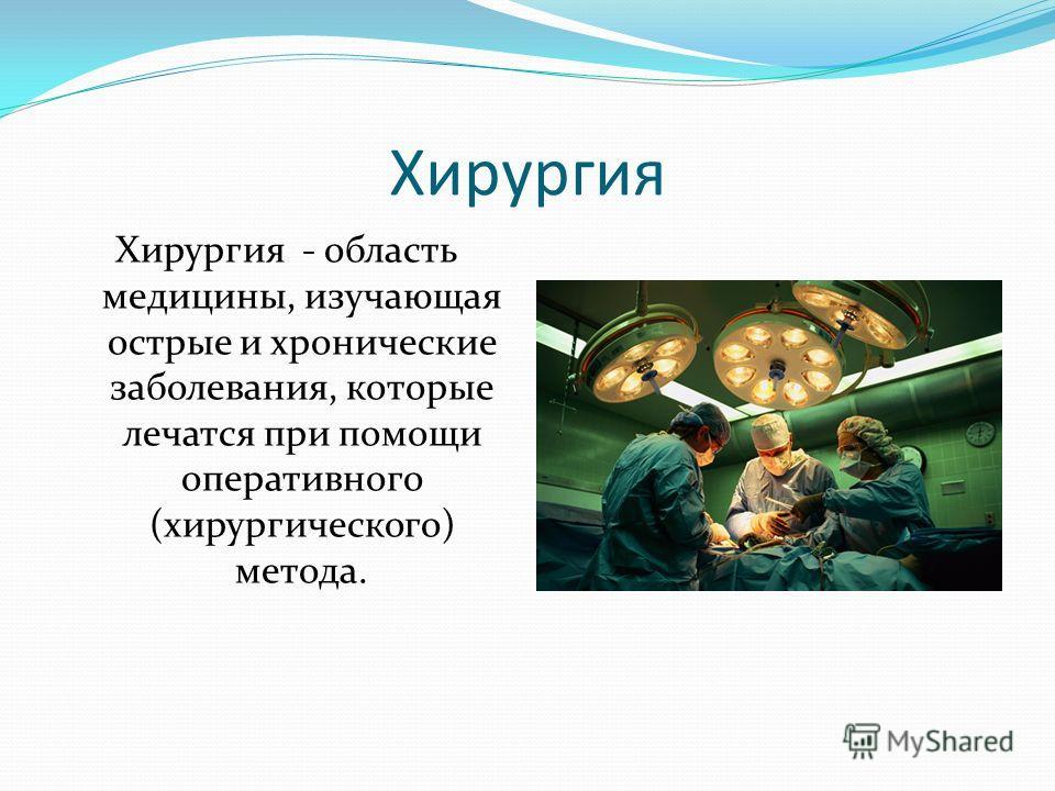 Хирургия Хирургия - область медицины, изучающая острые и хронические заболевания, которые лечатся при помощи оперативного (хирургического) метода.