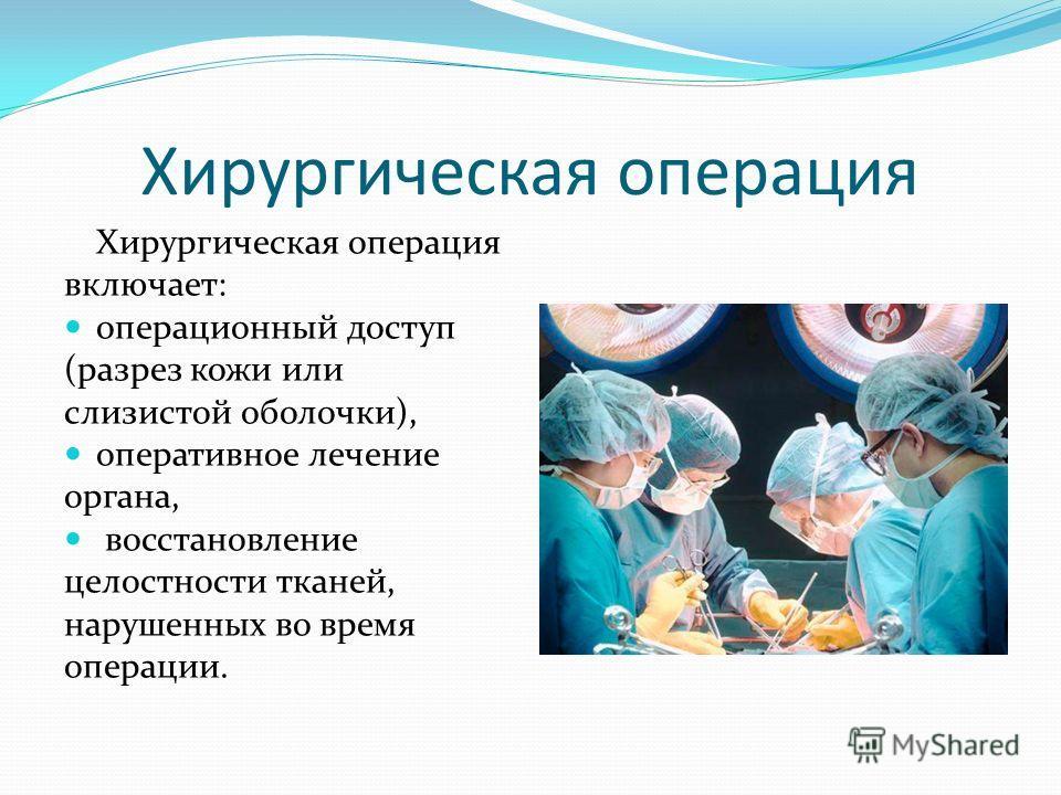 Хирургическая операция включает: операционный доступ (разрез кожи или слизистой оболочки), оперативное лечение органа, восстановление целостности тканей, нарушенных во время операции.