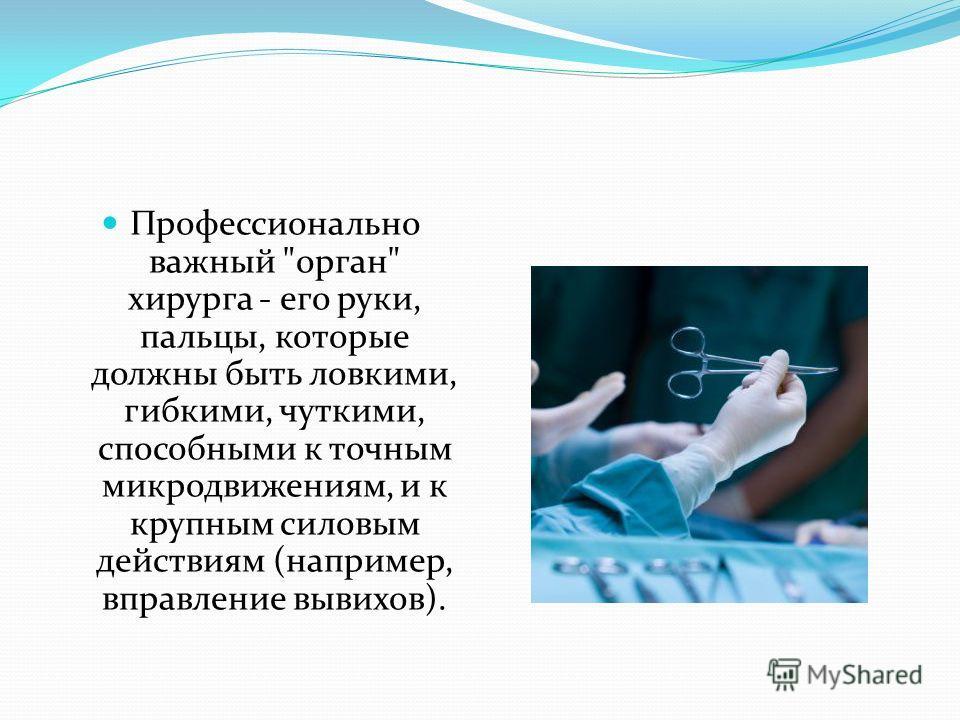 Профессионально важный орган хирурга - его руки, пальцы, которые должны быть ловкими, гибкими, чуткими, способными к точным микродвижениям, и к крупным силовым действиям (например, вправление вывихов).