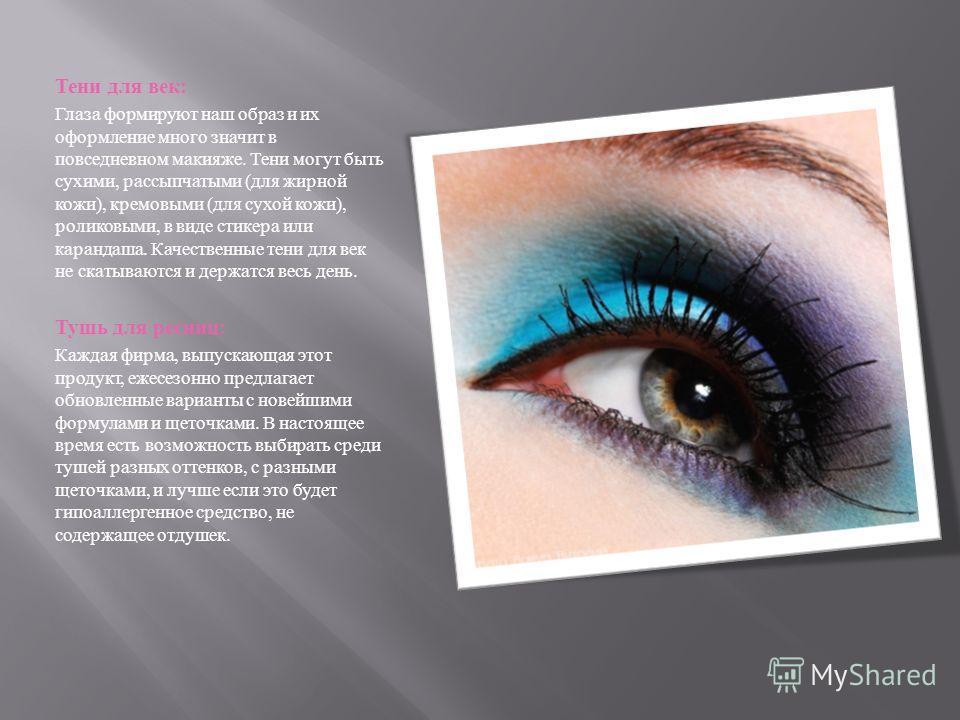 Тени для век : Глаза формируют наш образ и их оформление много значит в повседневном макияже. Тени могут быть сухими, рассыпчатыми ( для жирной кожи ), кремовыми ( для сухой кожи ), роликовыми, в виде стикера или карандаша. Качественные тени для век