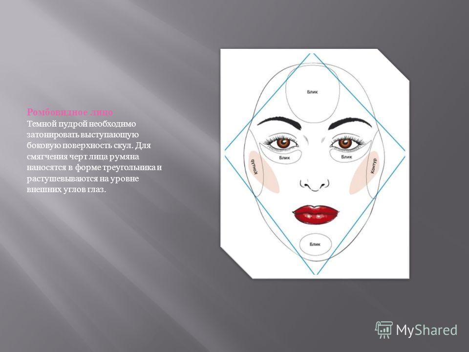 Ромбовидное лицо Темной пудрой необходимо затонировать выступающую боковую поверхность скул. Для смягчения черт лица румяна наносятся в форме треугольника и растушевываются на уровне внешних углов глаз.