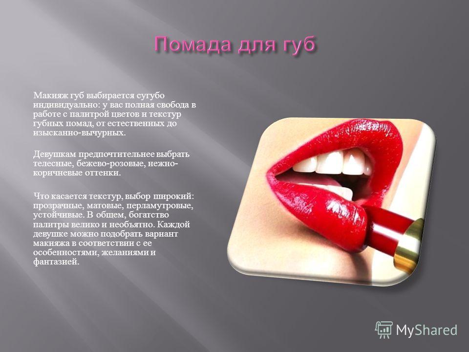 Макияж губ выбирается сугубо индивидуально : у вас полная свобода в работе с палитрой цветов и текстур губных помад, от естественных до изысканно - вычурных. Девушкам предпочтительнее выбрать телесные, бежево - розовые, нежно - коричневые оттенки. Чт