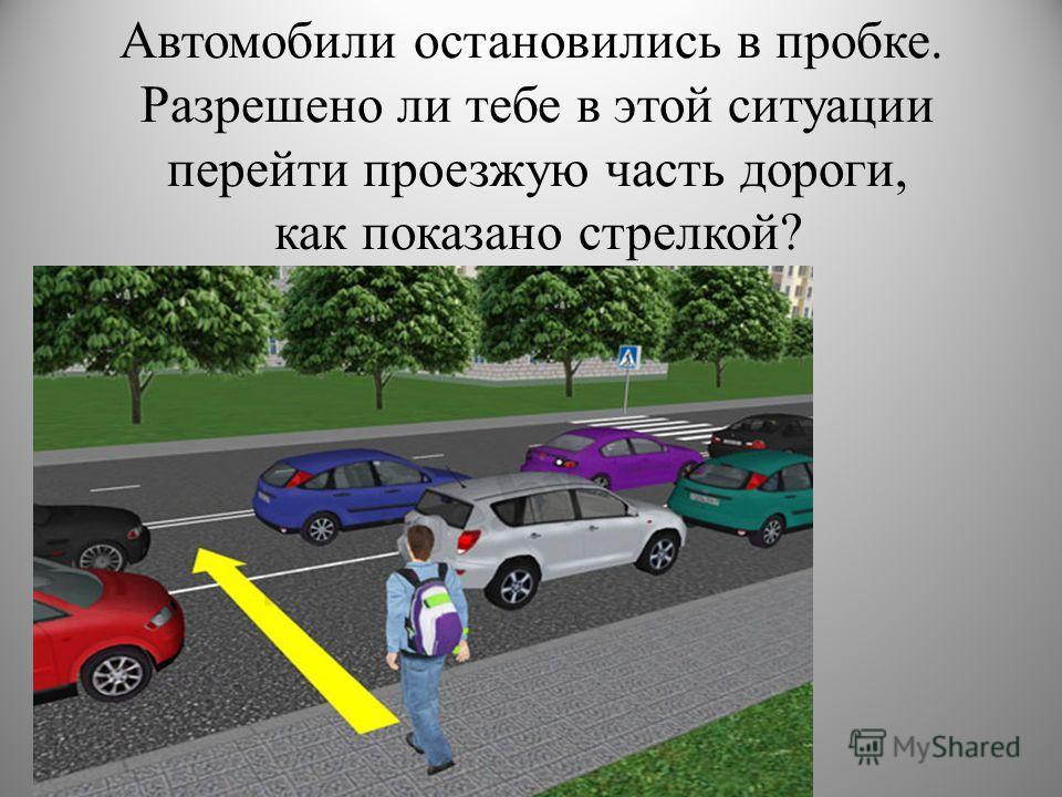 Автомобили остановились в пробке. Разрешено ли тебе в этой ситуации перейти проезжую часть дороги, как показано стрелкой?