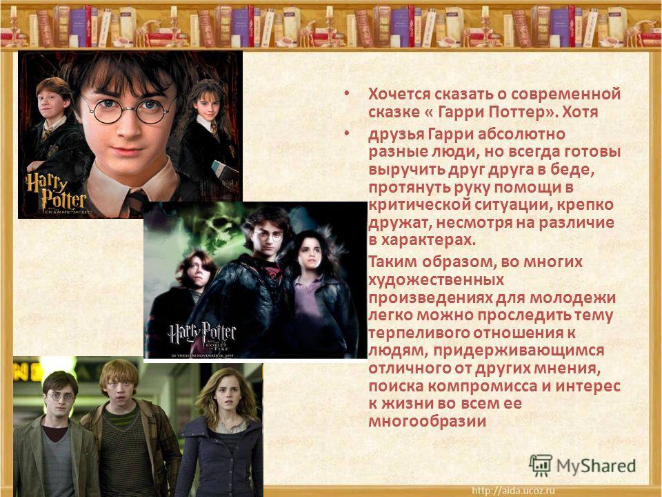 Хочется сказать о современной сказке « Гарри Поттер». Хотя друзья Гарри абсолютно разные люди, но всегда готовы выручить друг друга в беде, протянуть руку помощи в критической ситуации, крепко дружат, несмотря на различие в характерах. Таким образом,