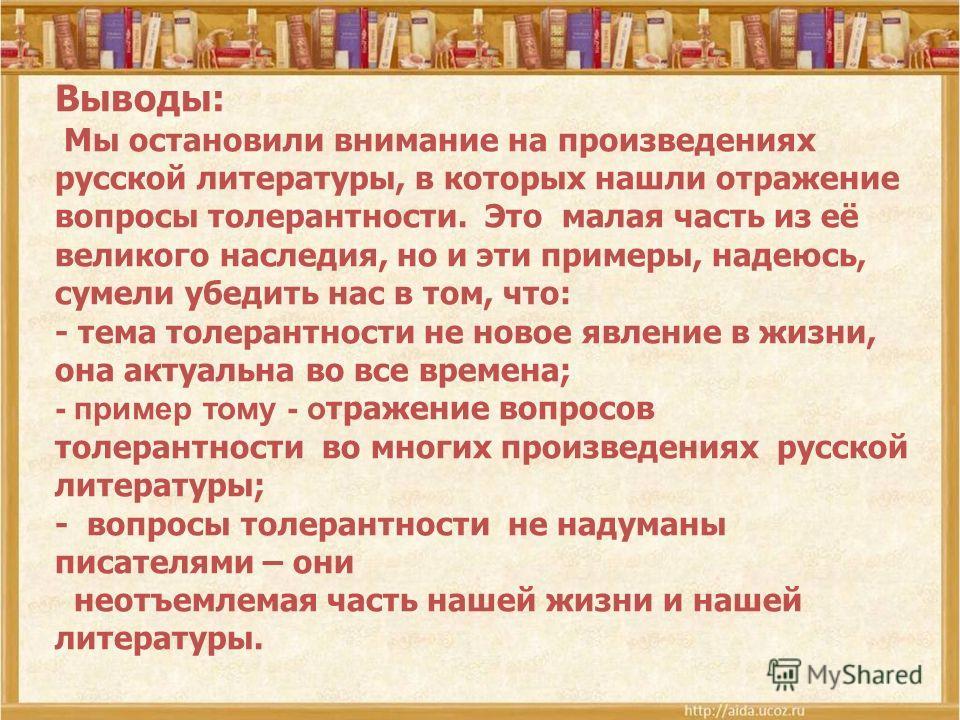 Выводы: Мы остановили внимание на произведениях русской литературы, в которых нашли отражение вопросы толерантности. Это малая часть из её великого наследия, но и эти примеры, надеюсь, сумели убедить нас в том, что: - тема толерантности не новое явле