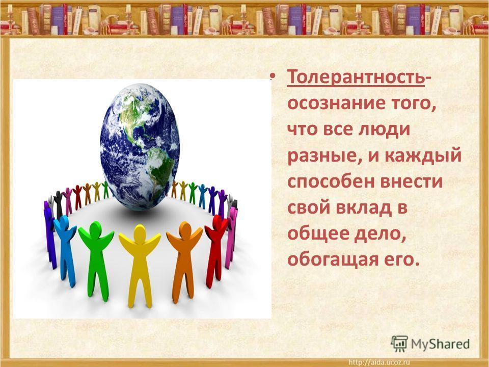 Толерантность- осознание того, что все люди разные, и каждый способен внести свой вклад в общее дело, обогащая его.