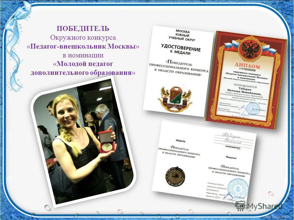 ПОБЕДИТЕЛЬ Окружного конкурса «Педагог-внешкольник Москвы» в номинации «Молодой педагог дополнительного образования»