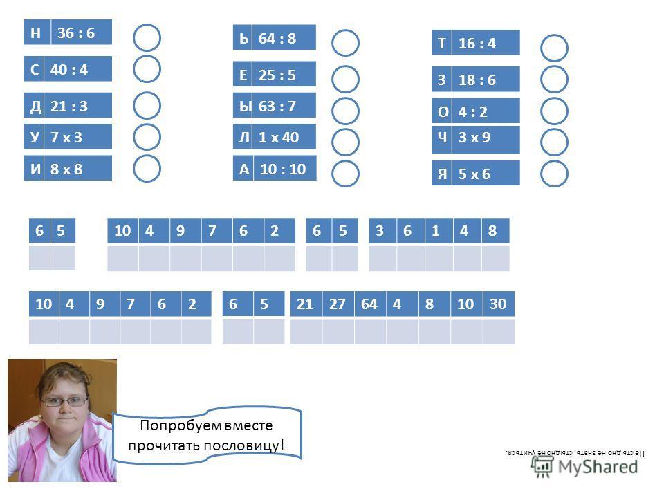 Я5 х 6 Ч3 х 9 О4 : 2 З18 : 6 Т16 : 4 А10 : 10 Л1 х 40 Ы63 : 7 Е25 : 5 Ь64 : 8 И8 х 8 У7 х 3 Д21 : 3 С40 : 4 Н36 : 6 651049762 65 6536148 49762212764481030 Попробуем вместе прочитать пословицу! Не стыдно не знать, стыдно не учиться.