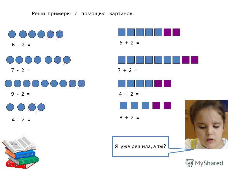 Реши примеры с помощью картинок. 6 - 2 = 7 - 2 = 9 - 2 = 4 - 2 = 5 + 2 = 7 + 2 = 4 + 2 = 3 + 2 = Я уже решила, а ты?