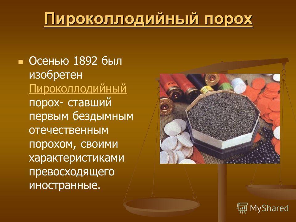 Пироколлодийный порох Пироколлодийный порох Осенью 1892 был изобретен Пироколлодийный порох- ставший первым бездымным отечественным порохом, своими характеристиками превосходящего иностранные. Пироколлодийный