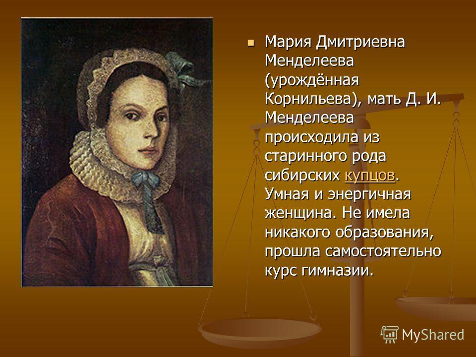 Мария Дмитриевна Менделеева (урождённая Корнильева), мать Д. И. Менделеева происходила из старинного рода сибирских купцов. Умная и энергичная женщина. Не имела никакого образования, прошла самостоятельно курс гимназии.купцов