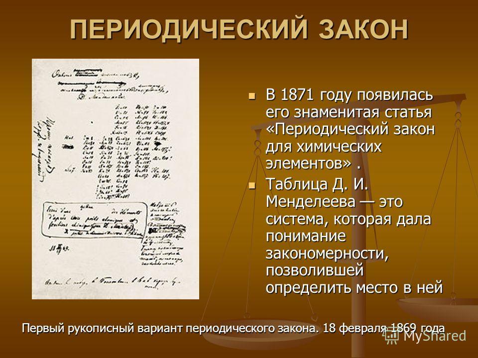ПЕРИОДИЧЕСКИЙ ЗАКОН В 1871 году появилась его знаменитая статья «Периодический закон для химических элементов». Таблица Д. И. Менделеева это система, которая дала понимание закономерности, позволившей определить место в ней Первый рукописный вариант