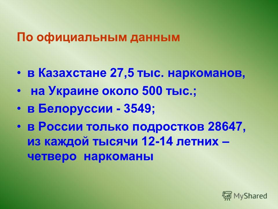 По официальным данным в Казахстане 27,5 тыс. наркоманов, на Украине около 500 тыс.; в Белоруссии - 3549; в России только подростков 28647, из каждой тысячи 12-14 летних – четверо наркоманы