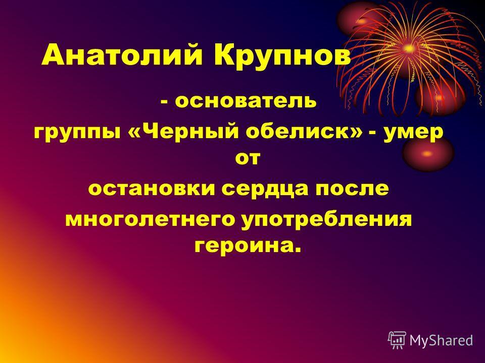 Анатолий Крупнов - основатель группы «Черный обелиск» - умер от остановки сердца после многолетнего употребления героина.