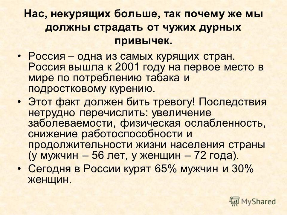 Нас, некурящих больше, так почему же мы должны страдать от чужих дурных привычек. Россия – одна из самых курящих стран. Россия вышла к 2001 году на первое место в мире по потреблению табака и подростковому курению. Этот факт должен бить тревогу! Посл