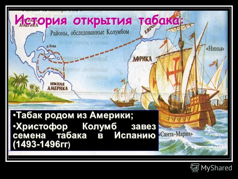 Табак родом из Америки;Табак родом из Америки; Христофор Колумб завез семена табака в Испанию (1493-1496ггХристофор Колумб завез семена табака в Испанию (1493-1496гг ) История открытия табака :