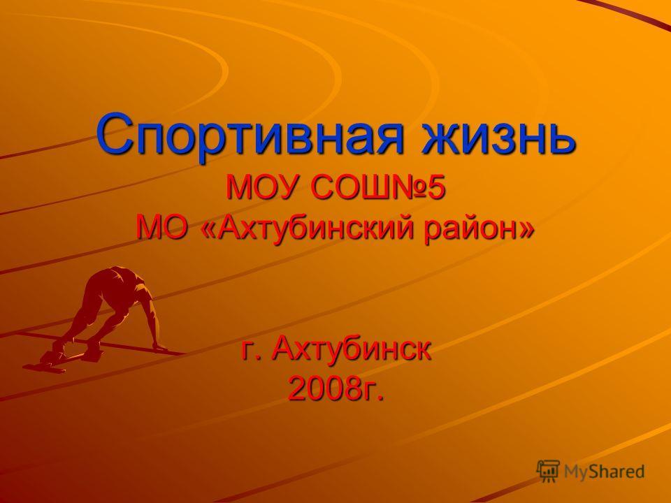 Спортивная жизнь МОУ СОШ5 МО «Ахтубинский район» г. Ахтубинск 2008г.