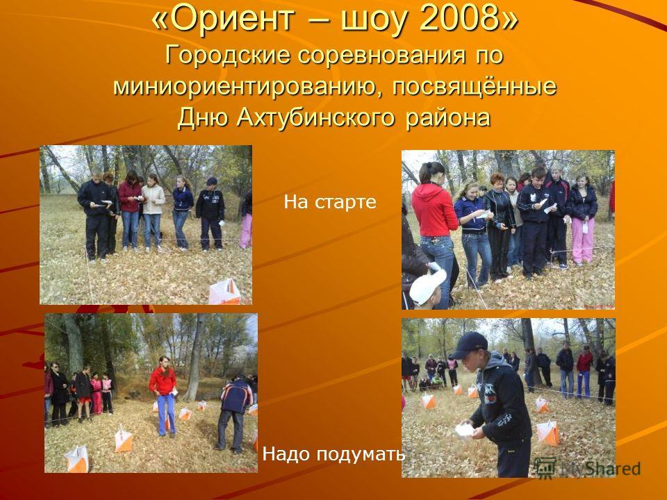 «Ориент – шоу 2008» Городские соревнования по миниориентированию, посвящённые Дню Ахтубинского района На старте Надо подумать