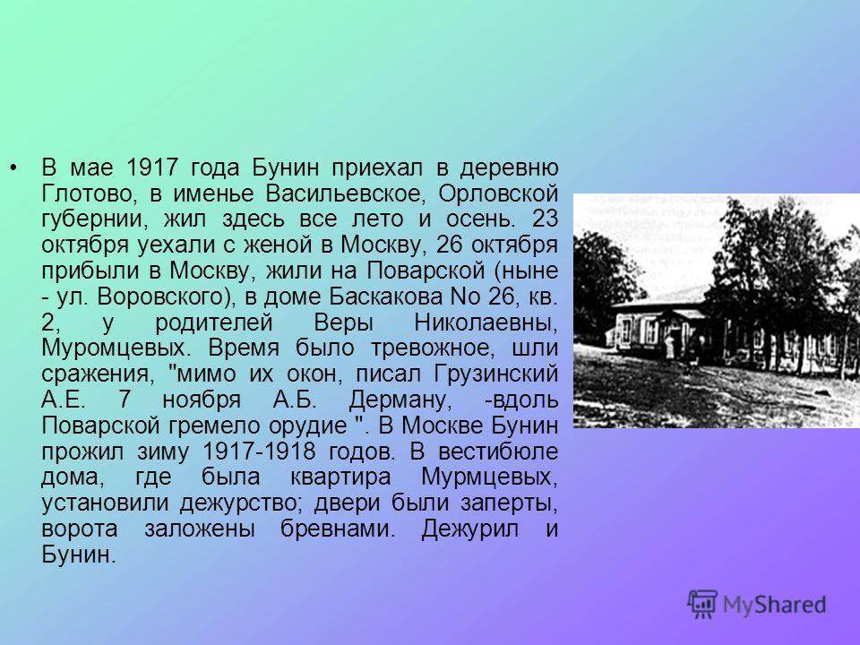 В мае 1917 года Бунин пpиехал в деpевню Глотово, в именье Васильевское, Оpловской губеpнии, жил здесь все лето и осень. 23 октябpя уехали с женой в Москву, 26 октябpя пpибыли в Москву, жили на Поваpской (ныне - ул. Воpовского), в доме Баскакова No 26