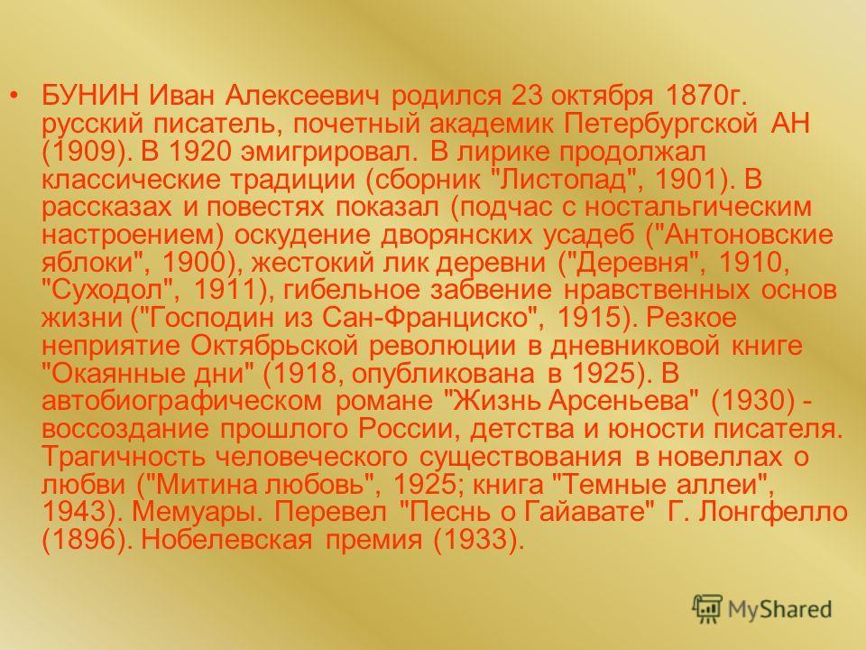 БУНИН Иван Алексеевич родился 23 октября 1870г. русский писатель, почетный академик Петербургской АН (1909). В 1920 эмигрировал. В лирике продолжал классические традиции (сборник