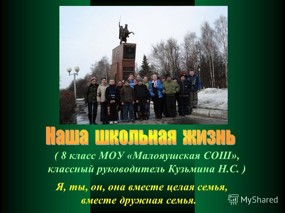 ( 8 класс МОУ «Малояушская СОШ», классный руководитель Кузьмина Н.С. ) Я, ты, он, она вместе целая семья, вместе дружная семья.