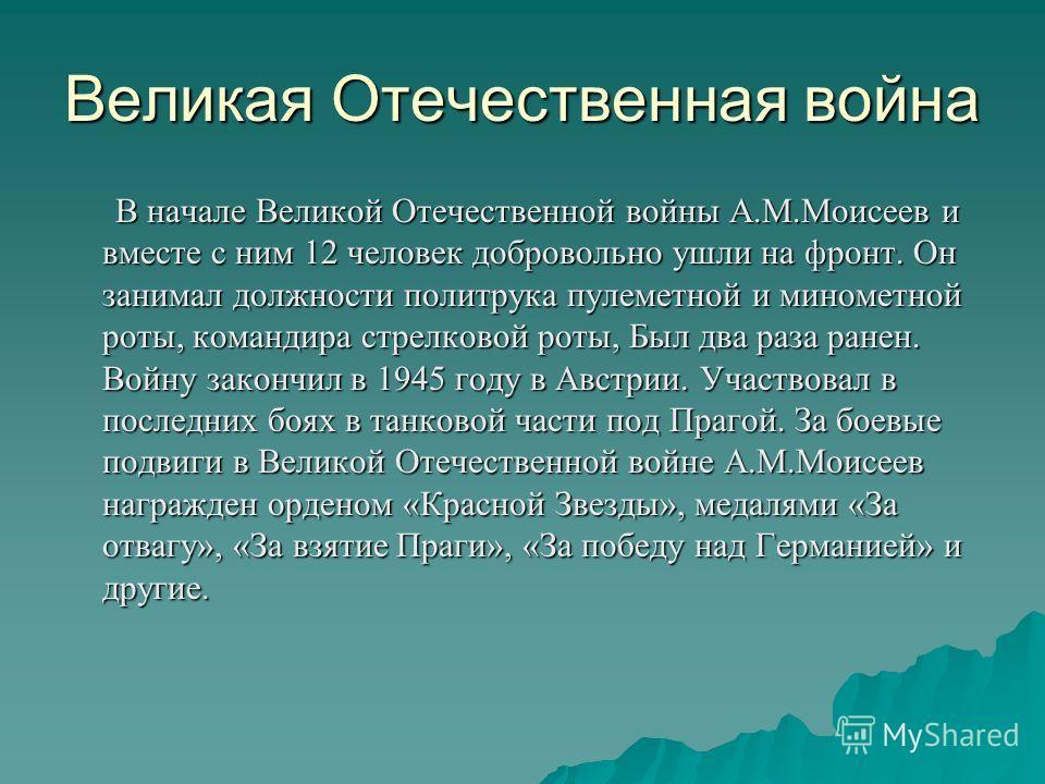 Великая Отечественная война В начале Великой Отечественной войны А.М.Моисеев и вместе с ним 12 человек добровольно ушли на фронт. Он занимал должности политрука пулеметной и минометной роты, командира стрелковой роты, Был два раза ранен. Войну законч