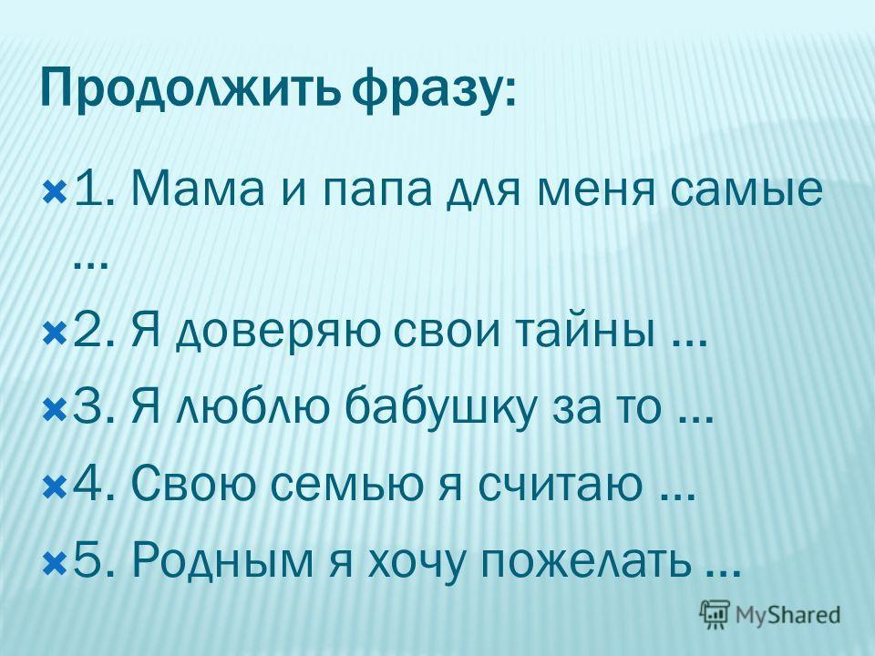 Продолжить фразу: 1. Мама и папа для меня самые … 2. Я доверяю свои тайны … 3. Я люблю бабушку за то … 4. Свою семью я считаю … 5. Родным я хочу пожелать …
