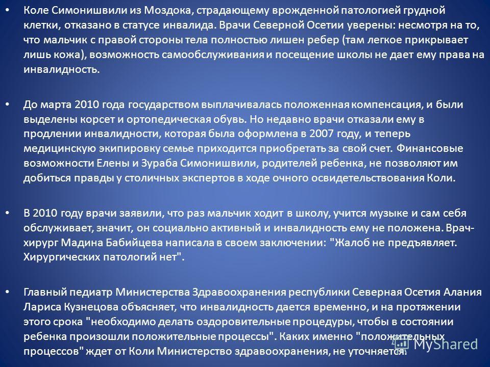 Коле Симонишвили из Моздока, страдающему врожденной патологией грудной клетки, отказано в статусе инвалида. Врачи Северной Осетии уверены: несмотря на то, что мальчик с правой стороны тела полностью лишен ребер (там легкое прикрывает лишь кожа), возм