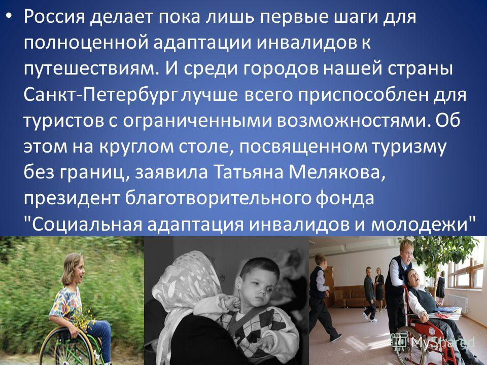 Россия делает пока лишь первые шаги для полноценной адаптации инвалидов к путешествиям. И среди городов нашей страны Санкт-Петербург лучше всего приспособлен для туристов с ограниченными возможностями. Об этом на круглом столе, посвященном туризму бе