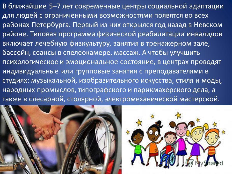 В ближайшие 5–7 лет современные центры социальной адаптации для людей с ограниченными возможностями появятся во всех районах Петербурга. Первый из них открылся год назад в Невском районе. Типовая программа физической реабилитации инвалидов включает л