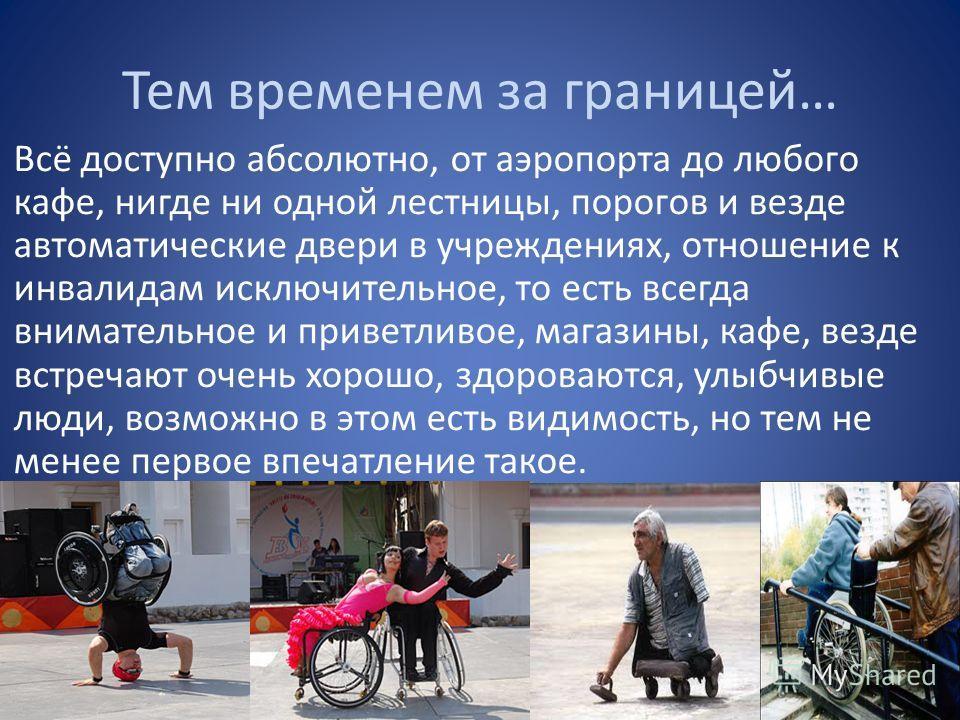 Тем временем за границей… Всё доступно абсолютно, от аэропорта до любого кафе, нигде ни одной лестницы, порогов и везде автоматические двери в учреждениях, отношение к инвалидам исключительное, то есть всегда внимательное и приветливое, магазины, каф