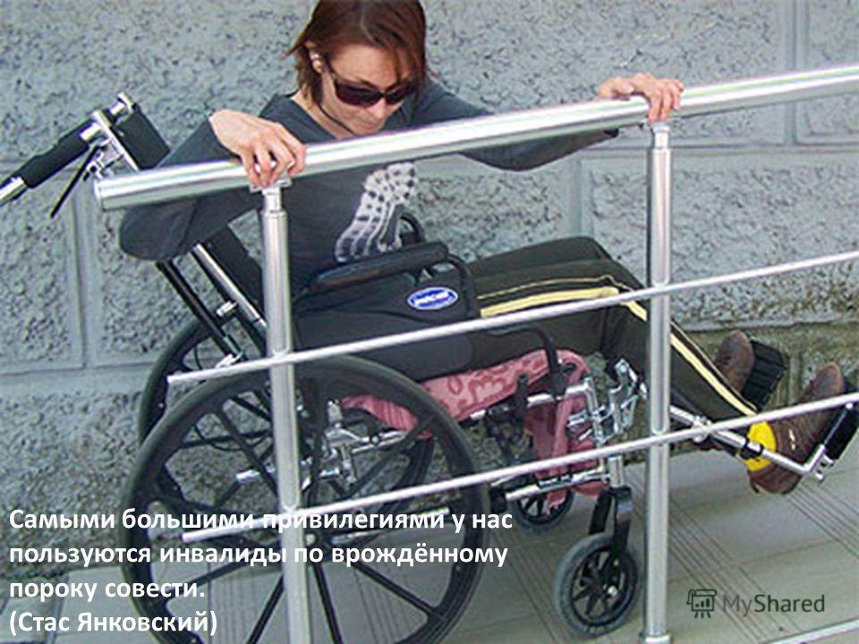 Самыми большими привилегиями у нас пользуются инвалиды по врождённому пороку совести. (Стас Янковский)