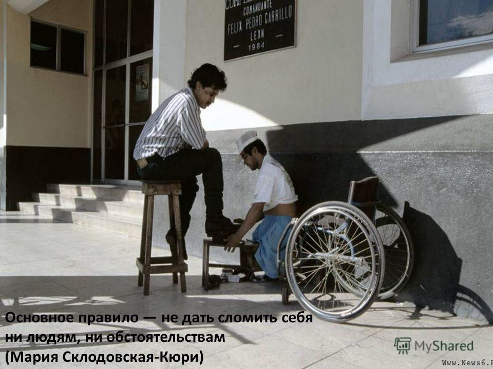 Основное правило не дать сломить себя ни людям, ни обстоятельствам (Мария Склодовская-Кюри)