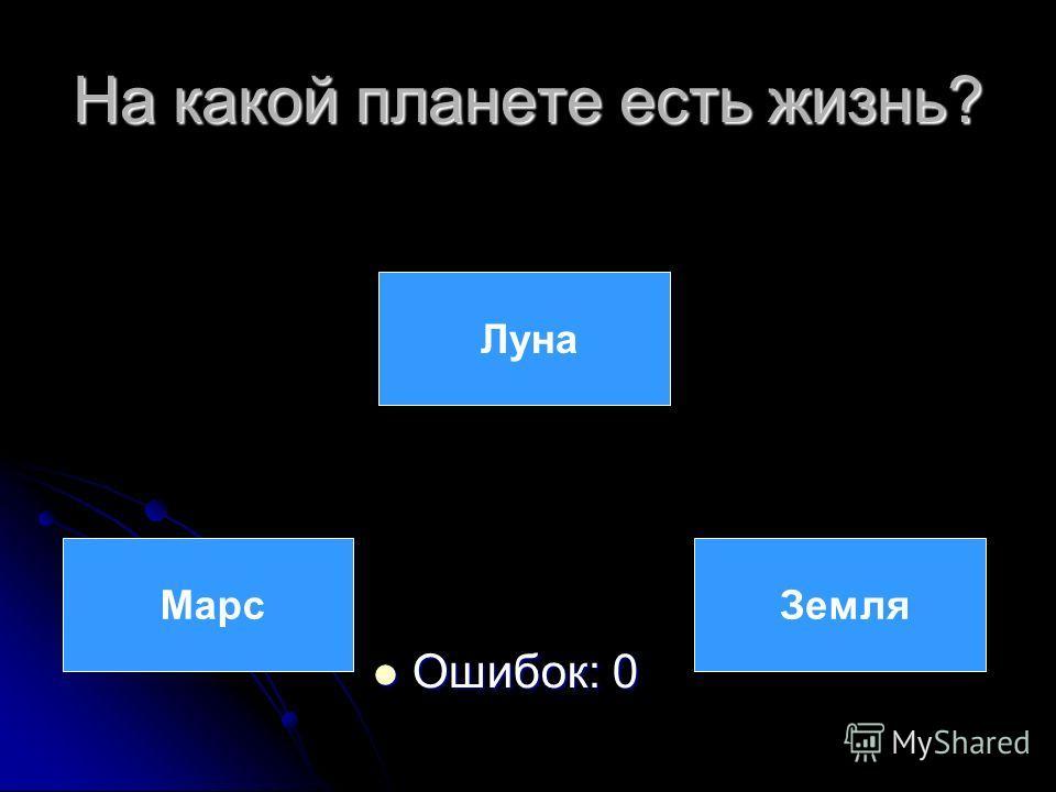На какой планете есть жизнь? Ошибок: 0 Ошибок: 0 Луна Марс Земля