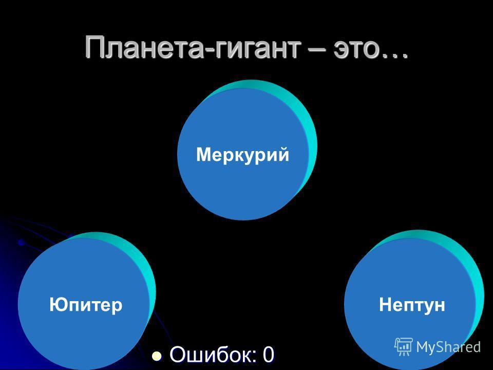 Планета-гигант – это… Ошибок: 0 Ошибок: 0 Юпитер Меркурий Нептун